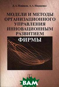 Модели и методы организационного управления инновационным развитием фирмы  Новиков Д.А. купить