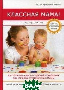Классная мама! От 0 до 3 лет. Настольная книга и добрый помощник для каждой современной мамы  Биддалф Стив купить