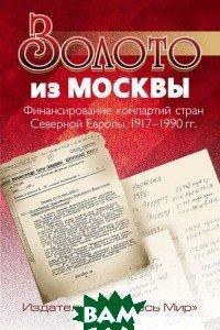 Золото из Москвы. Финансирование компартий стран Северной Европы, 1917 1990 гг.