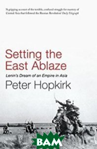 Setting the East Ablaze: Lenin`s Dream of an Empire in Asia