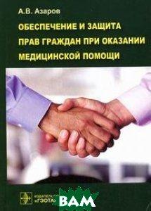 Обеспечение и защита прав граждан при оказании медицинской помощи  Азаров А.В. купить