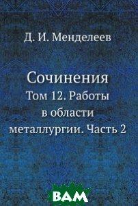 Сочинения. Том 12. Работы в области металлургии. Часть 2