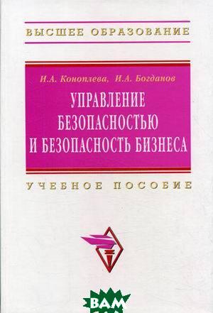 Управление безопасностью и безопасность бизнеса  Коноплева И.А., Богданов И.А. купить