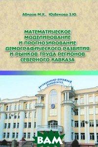 Математическое моделирование и прогнозирование демографического развития и рынков труда регионов Северного Кавказа