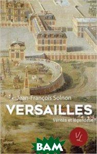 Versailles. Verit&233;s et l&233;gendes