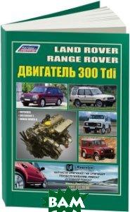 Land Rover 300 Tdi устанавливались на Discovery, Defender, Range Rover I дизель. Руководство по ремонту и эксплуатации двигателя