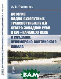 История водно-сухопутных транспортных путей Северо-Западной Руси в XVI - начале XX века и создание Беломорско-Балтийского канала
