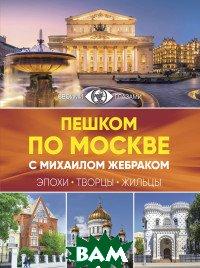 Пешком по Москве с Михаилом Жебраком АСТ