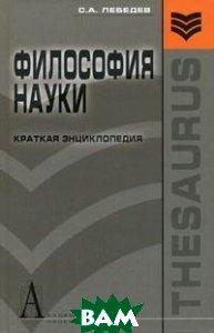 Философия науки: краткая энциклопедия (основные направления, концепции, категории)  Лебедев С.А. купить