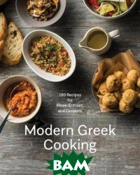 Modern Greek Cooking. 100 Recipes for Meze, Main Dishes, and Desserts