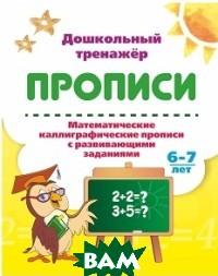 Математические каллиграфические прописи с развивающими заданиями. 6-7 лет