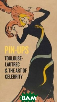 Pin-Ups. Toulouse-Lautrec and the Art of Celebrity