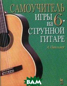 Самоучитель игры на шестиструнной гитаре  А. Николаев купить