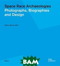 Space Race Archaeologies. Photographs, Biographies and Design