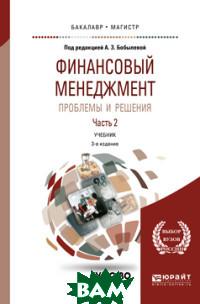 Финансовый менеджмент: проблемы и решения в 2-х частях. Часть 2. Учебник для бакалавриата и магистратуры