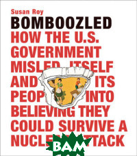 Bomboozled. How the U. S. Government Misled Itself and Its People into Believing They Could Survive a Nuclear Attack