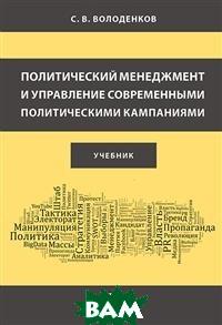 Политический менеджмент и управление современными политическими кампаниями. Учебник