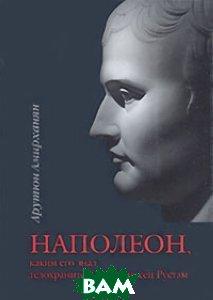 Наполеон, каким его знал телохранитель-оруженосец Рустам  Амирханян А. Т. купить