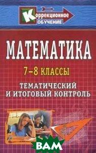 Математика. 7-8 классы. Тематический и итоговый контроль Учитель