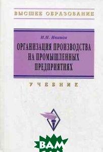 Организация производства на промышленных предприятиях  Иванов И.Н. купить