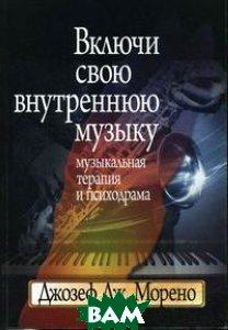 Включи свою внутреннюю музыку: Музыкальная терапия и психодрама  Джозеф Дж. Морено купить