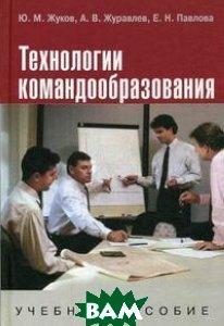 Технологии командообразования  Жуков Ю.М., Павлова Е.Н., Журавлев А.В. купить