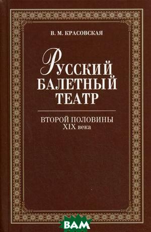 Русский балетный театр второй половины XIX века. 2-е издание  Красовская В.М.  купить