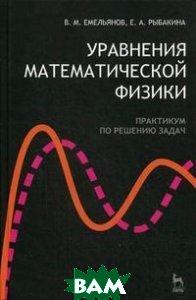 Уравнения математической физики. Практикум по решению задач  Емельянов В.М. купить