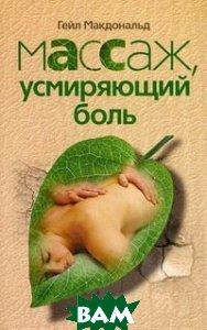 Массаж, усмиряющий боль / Medicine Hands: Massage Therapy for People with Cancer  Гейл Макдональд / Gayle MacDonald купить