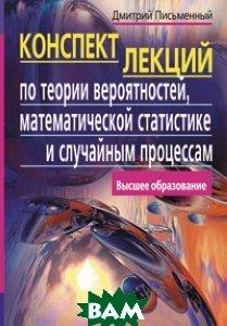 Конспект лекций по теории вероятностей , математической статистике и случайным процессам. 4-е издание  Письменный Д. Т. купить