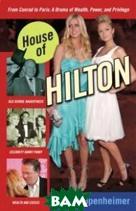 House of Hilton. From Conrad to Paris: A Drama of Wealth, Power, and Privilege