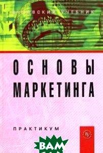 Основы маркетинга. Практикум. Гриф УМО вузов России