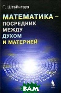 Математика - посредник между духом и материей  Штейнгауз Г. купить