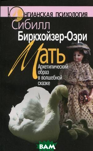 Мать. Архетипический образ в волшебной сказке  Сибилл Биркхойзер-Оэри купить