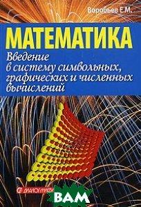 Введение в систему символьных, графических и численных вычислений `Математика-5`  Воробьев Е.М. купить