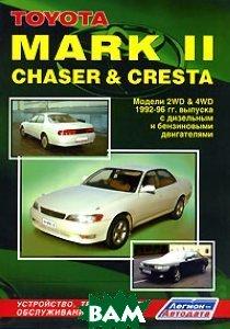 Toyota Mark II, Chaser&Cresta. Модели 2WD&4WD 1992-1996 гг. выпуска с дизельными и бензиновыми двигателями. Устройство, техническое обслуживание и ремонт