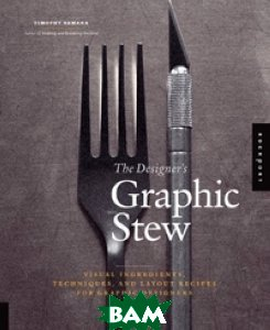 The Designer`s Graphic Stew: Visual Ingredients, Techniques, and Layout Recipes for Graphic Designers