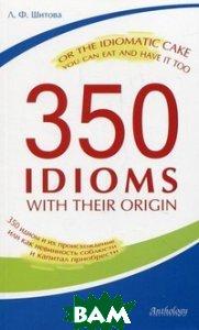 350 идиом и их происхождение, или Как невинность соблюсти и капитал приобрести