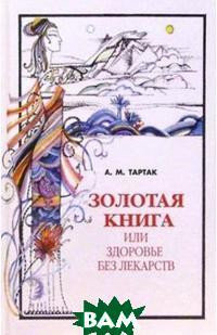 Золотая книга или здоровье без лекарств Серия: Золотая серия  А. М. Тартак купить