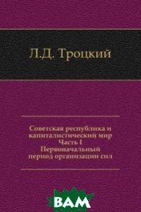 Советская республика и капиталистический мир. Часть I. Первоначальный период организации сил