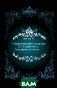История русского искусства. Т. 1. Архитектура. Допетровская эпоха.