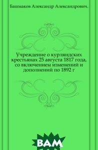 Учреждение о курляндских крестьянах 25 августа 1817 года, со включением изменений и дополнений по 1892 г.