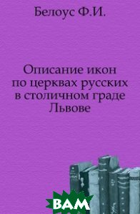 Описание икон по церквах русских в столичном граде Львове.