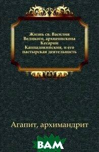 Жизнь св. Василия Великого, архиепископа Кесарии Каппадокийския, и его пастырская деятельность.
