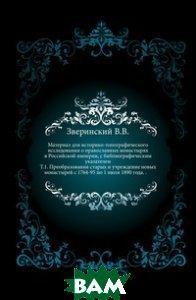 Материал для историко-топографического исследования о православных монастырях в Российской империи, с библиографическим указателем. Т. 1. Преобразования старых и учреждение новых монастырей с 1764-95