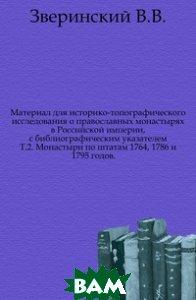 Материал для историко-топографического исследования о православных монастырях в Российской империи, с библиографическим указателем. Т. 2. Монастыри по штатам 1764, 1786 и 1795 годов.