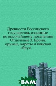 Древности Российского государства, изданные по высочайшему повелению. Отделение 3. Броня, оружие, кареты и конская сбруя.