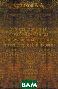 Записки о жизни и службе Александра Ильича Бибикова сыном его сенатором Бибиковым.