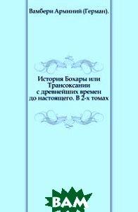 История Бохары или Трансоксании с древнейших времен до настоящего. В 2-х томах.