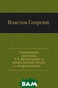 Священная летопись. Т. 1. Вступление и книга Бытия. Изд. 2-е, исправленное.